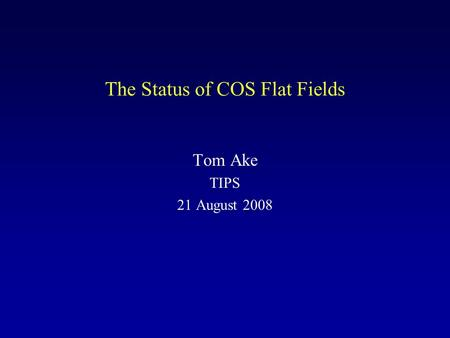 The Status of COS Flat Fields Tom Ake TIPS 21 August 2008.