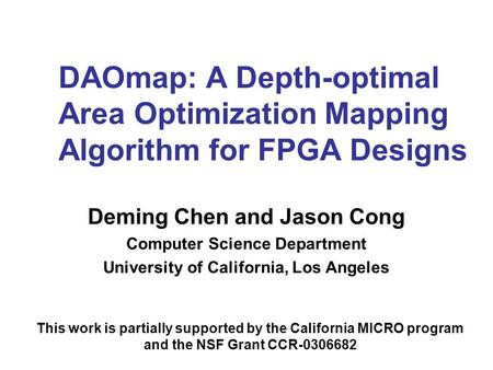 DAOmap: A Depth-optimal Area Optimization Mapping Algorithm for FPGA Designs Deming Chen and Jason Cong Computer Science Department University of California,