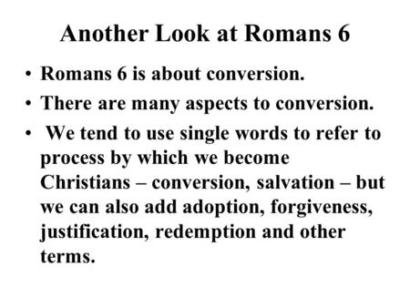 Another Look at Romans 6 Romans 6 is about conversion. There are many aspects to conversion. We tend to use single words to refer to process by which we.