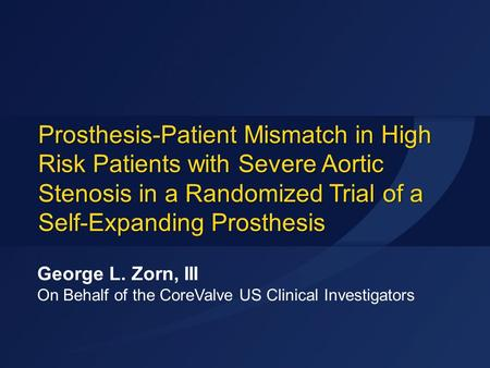 Prosthesis-Patient Mismatch in High Risk Patients with Severe Aortic Stenosis in a Randomized Trial of a Self-Expanding Prosthesis George L. Zorn, III.