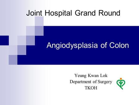 Angiodysplasia of Colon Yeung Kwan Lok Department of Surgery TKOH Joint Hospital Grand Round.