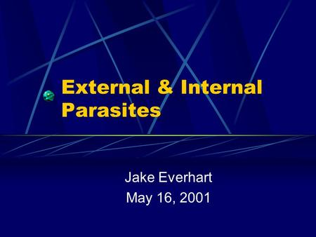External & Internal Parasites Jake Everhart May 16, 2001.