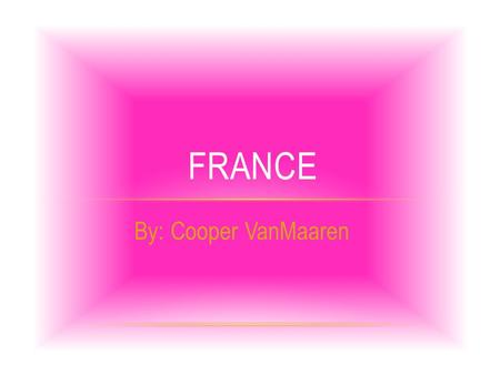 By: Cooper VanMaaren FRANCE. WHERE IS FRANCE LOCATED? The borders are Belgium, Germany, Italy, Spain, English Channel, Atlantic Ocean and Mediterranean.