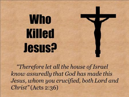 "Who Killed Jesus? ""Therefore let all the house of Israel know assuredly that God has made this Jesus, whom you crucified, both Lord and Christ"" (Acts 2:36)"