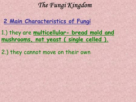 The Fungi Kingdom 1.) they are multicellular- bread mold and mushrooms, not yeast ( single celled ). 2.) they cannot move on their own 2 Main Characteristics.