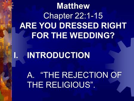 "Matthew Chapter 22:1-15 ARE YOU DRESSED RIGHT FOR THE WEDDING? I.INTRODUCTION A.""THE REJECTION OF THE RELIGIOUS""."