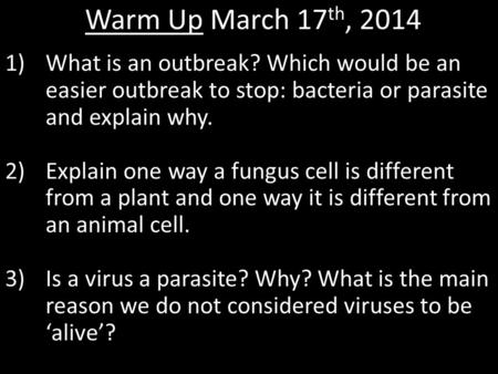 Warm Up March 17 th, 2014 1)What is an outbreak? Which would be an easier outbreak to stop: bacteria or parasite and explain why. 2)Explain one way a fungus.