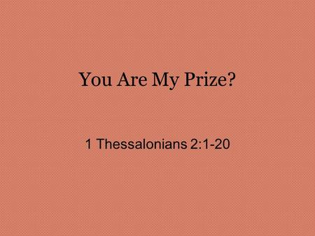 You Are My Prize? 1 Thessalonians 2:1-20. 1 Thessalonians 2:1-6 1 You know, brothers, that our visit to you was not a failure. 2 We had previously suffered.