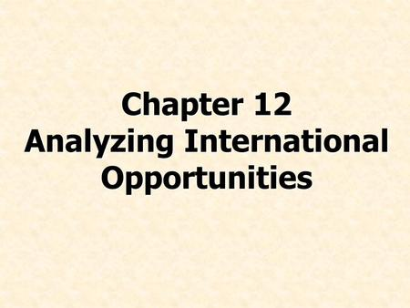 Chapter 12 Analyzing International Opportunities.