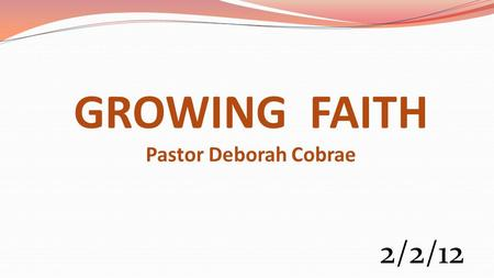 GROWING FAITH Pastor Deborah Cobrae 2/2/12. Heb 11:6 (NKJV) But without faith it is impossible to please Him, for he who comes to God must believe that.