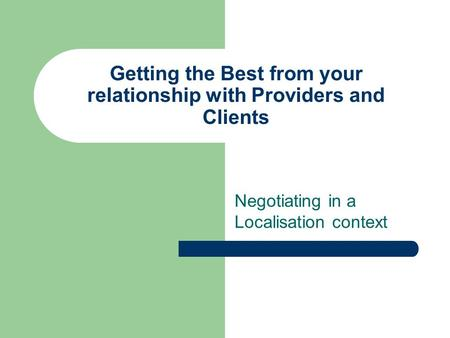 Getting the Best from your relationship with Providers and Clients Negotiating in a Localisation context.