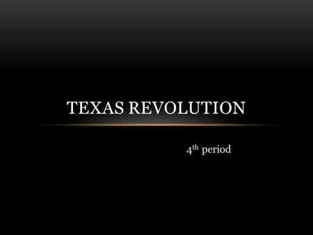 4 th period TEXAS REVOLUTION. 1821 Texas became part of Mexico Antonio Lopez De Santa Anna suspended the newly written Mexican constitution, dismissed.