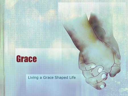 Grace Living a Grace Shaped Life. The GRACE Shaped Life Begins With receiving God's Grace Luke 15 25 Meanwhile, the older son was in the field. When.