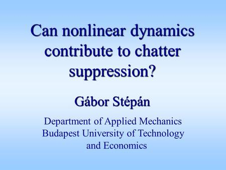 Can nonlinear dynamics contribute to chatter suppression? Gábor Stépán Department of Applied Mechanics Budapest University of Technology and Economics.
