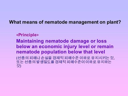 What means of nematode management on plant? Maintaining nematode damage or loss below an economic injury level or remain nematode population below that.