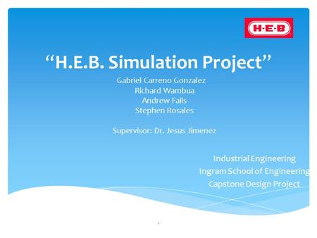 """H.E.B. Simulation Project"" Gabriel Carreno Gonzalez Richard Wambua Andrew Fails Stephen Rosales Supervisor: Dr. Jesus Jimenez 1 Industrial Engineering."