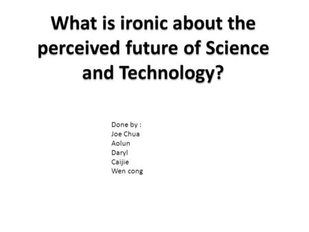 What is ironic about the perceived future of Science and Technology? Done by : Joe Chua Aolun Daryl Caijie Wen cong.