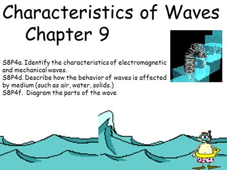 Characteristics of Waves Chapter 9 S8P4a. Identify the characteristics of electromagnetic and mechanical waves. S8P4d. Describe how the behavior of waves.