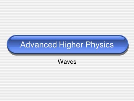 Advanced Higher Physics Waves. Wave Properties 1 Displacement, y (unit depends on wave) Wavelength, λ (m) Velocity, v  v = f λ (ms -1 ) Period, T  T.