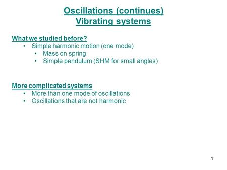 Oscillations (continues) Vibrating systems What we studied before? Simple harmonic motion (one mode) Mass on spring Simple pendulum (SHM for small angles)