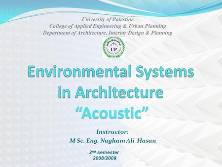 Instructor: M Sc. Eng. Nagham Ali Hasan 2 nd semester 2008/2009 University of Palestine College of Applied Engineering & Urban Planning Department of Architecture,