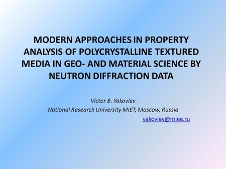 MODERN APPROACHES IN PROPERTY ANALYSIS OF POLYCRYSTALLINE TEXTURED MEDIA IN GEO- AND MATERIAL SCIENCE BY NEUTRON DIFFRACTION DATA Victor B. Yakovlev National.