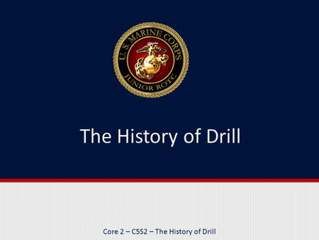 Core 2 – C5S2 – The History of Drill. Purpose This lesson introduces you to the history of drill and how various cultures have used drill maneuvers in.