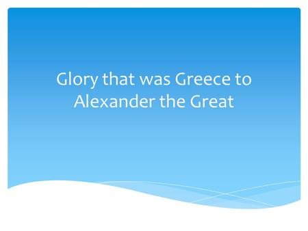 Glory that was Greece to Alexander the Great.  Government  Height of democracy  Male citizens held office  Ostracism: temporary banishment of a citizen,