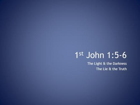 1 st John 1:5-6 The Light & the Darkness The Lie & the Truth.