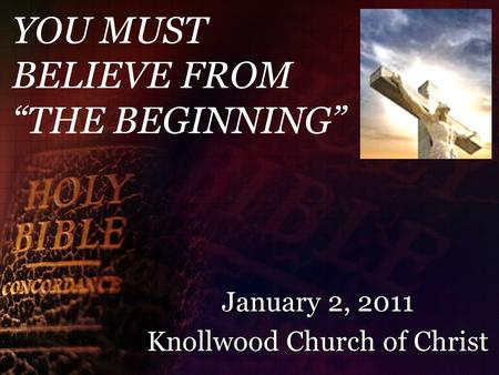 "YOU MUST BELIEVE FROM ""THE BEGINNING"" January 2, 2011 Knollwood Church of Christ."