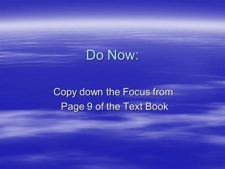 Do Now: Copy down the Focus from Page 9 of the Text Book Page 9 of the Text Book.