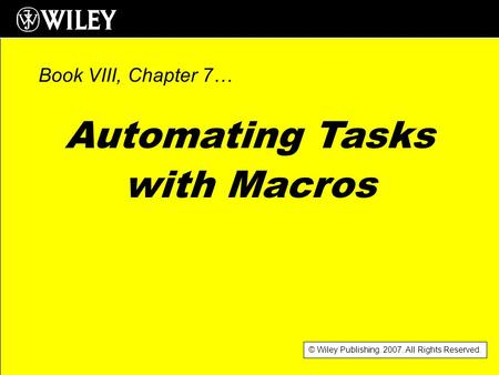 © Wiley Publishing. 2007. All Rights Reserved. Automating Tasks with Macros Book VIII, Chapter 7…