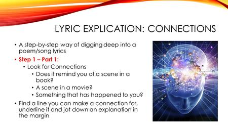LYRIC EXPLICATION: CONNECTIONS A step-by-step way of digging deep into a poem/song lyrics Step 1 – Part 1: Look for Connections Does it remind you of a.
