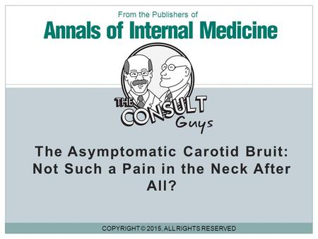 The Asymptomatic Carotid Bruit: Not Such a Pain in the Neck After All? COPYRIGHT © 2015, ALL RIGHTS RESERVED From the Publishers of.