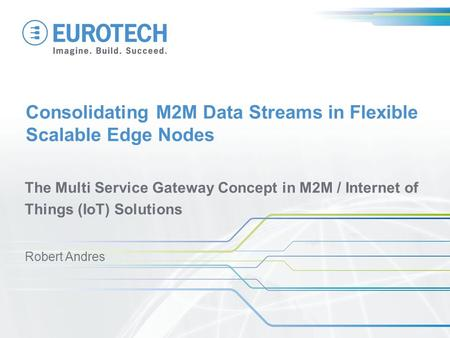 Consolidating M2M Data Streams in Flexible Scalable Edge Nodes The Multi Service Gateway Concept in M2M / Internet of Things (IoT) Solutions Robert Andres.