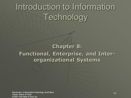 Introduction to Information Technology, 2nd Edition Turban, Rainer & Potter © 2003 John Wiley & Sons, Inc. 8-1 Introduction to Information Technology Chapter.