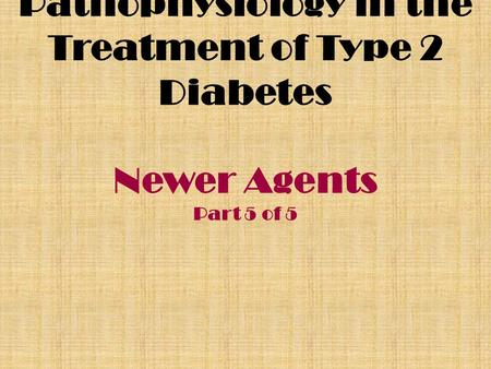 Pathophysiology in the Treatment of Type 2 Diabetes Newer Agents Part 5 of 5.
