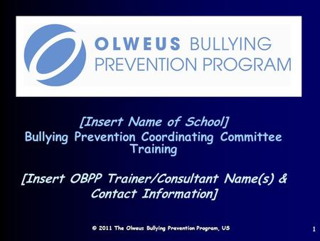 © 2011 The Olweus Bullying Prevention Program, US [Insert Name of School] Bullying Prevention Coordinating Committee Training [Insert OBPP Trainer/Consultant.