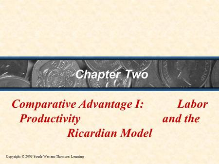 Chapter Two Comparative Advantage I: Labor Productivity and the Ricardian Model Copyright © 2003 South-Western/Thomson Learning.