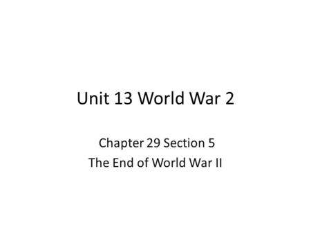 Unit 13 World War 2 Chapter 29 Section 5 The End of World War II.