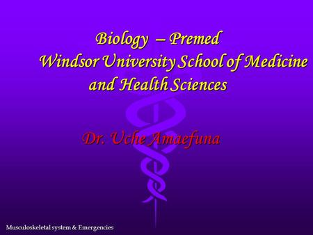Musculoskeletal system & Emergencies Biology – Premed Windsor University School of Medicine and Health Sciences Dr. Uche Amaefuna.