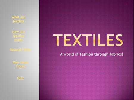 A world of fashion through fabrics! Natural Fibres Man-made Fibres What are Textiles Quiz How are Textiles made.