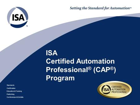 Standards Certification Education & Training Publishing Conferences & Exhibits ISA Certified Automation Professional ® (CAP ® ) Program.