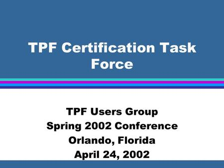 TPF Certification Task Force TPF Users Group Spring 2002 Conference Orlando, Florida April 24, 2002.