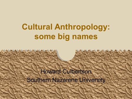 Cultural Anthropology: some big names Howard Culbertson Southern Nazarene University.