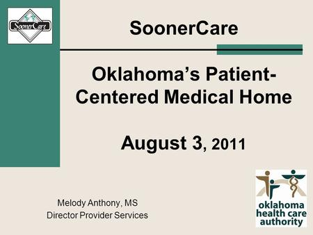 SoonerCare Oklahoma's Patient- Centered Medical Home August 3, 2011 Melody Anthony, MS Director Provider Services.