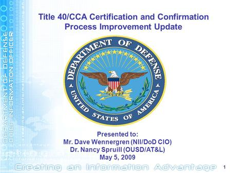 1 Presented to: Mr. Dave Wennergren (NII/DoD CIO) Dr. Nancy Spruill (OUSD/AT&L) May 5, 2009 Title 40/CCA Certification and Confirmation Process Improvement.