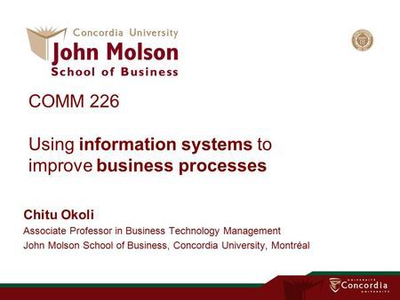 COMM 226 Using information systems to improve business processes Chitu Okoli Associate Professor in Business Technology Management John Molson School of.