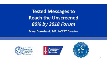 Tested Messages to Reach the Unscreened 80% by 2018 Forum Mary Doroshenk, MA, NCCRT Director 1.