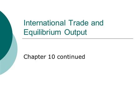 International Trade and Equilibrium Output Chapter 10 continued.